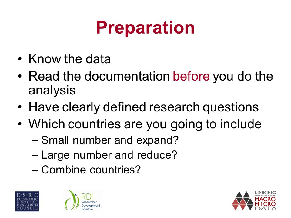 Preparation Know the data Read the documentation before you do the analysis Have clearly defined research questions Which countries are you going to include –Small number and expand.