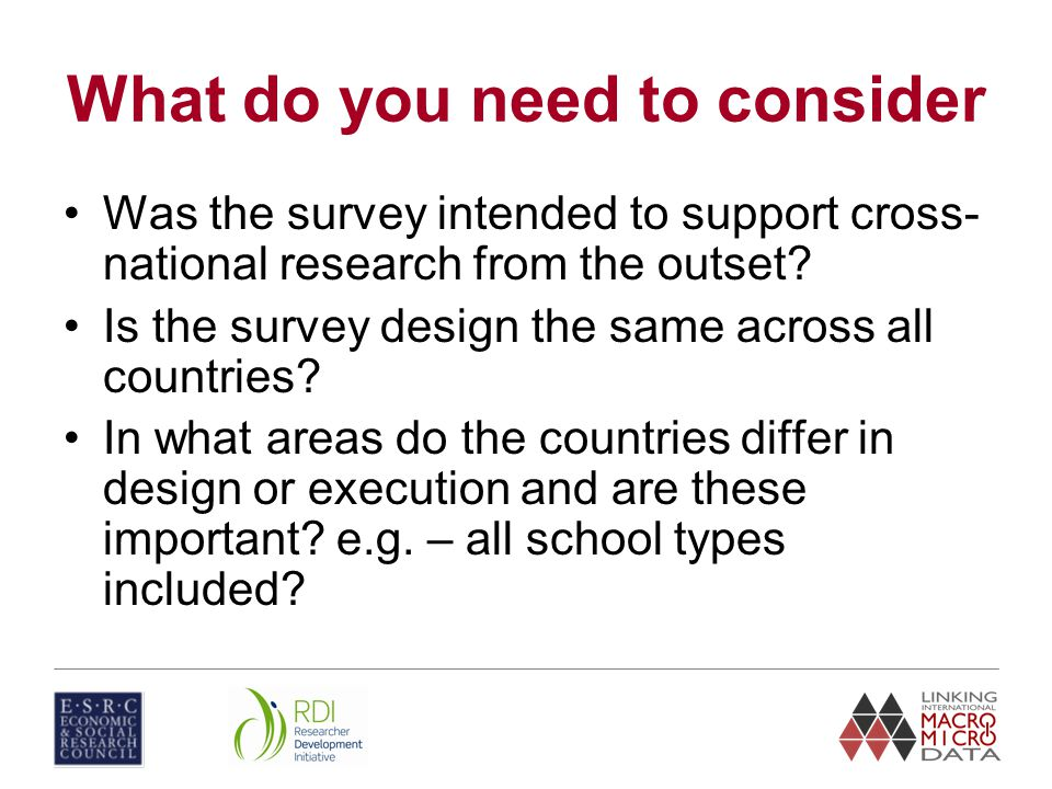 What do you need to consider Was the survey intended to support cross- national research from the outset.