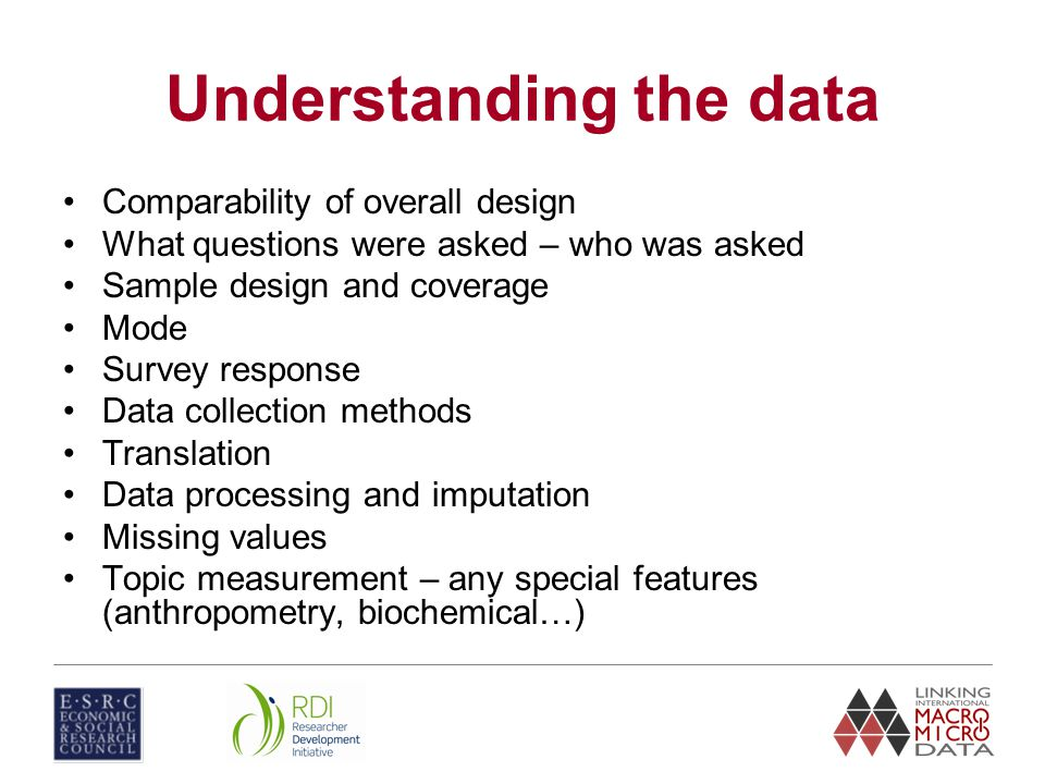 Understanding the data Comparability of overall design What questions were asked – who was asked Sample design and coverage Mode Survey response Data collection methods Translation Data processing and imputation Missing values Topic measurement – any special features (anthropometry, biochemical…)