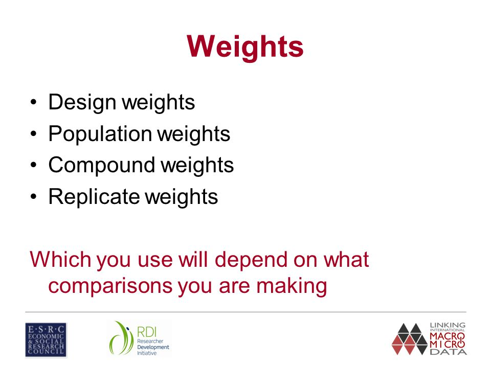 Weights Design weights Population weights Compound weights Replicate weights Which you use will depend on what comparisons you are making
