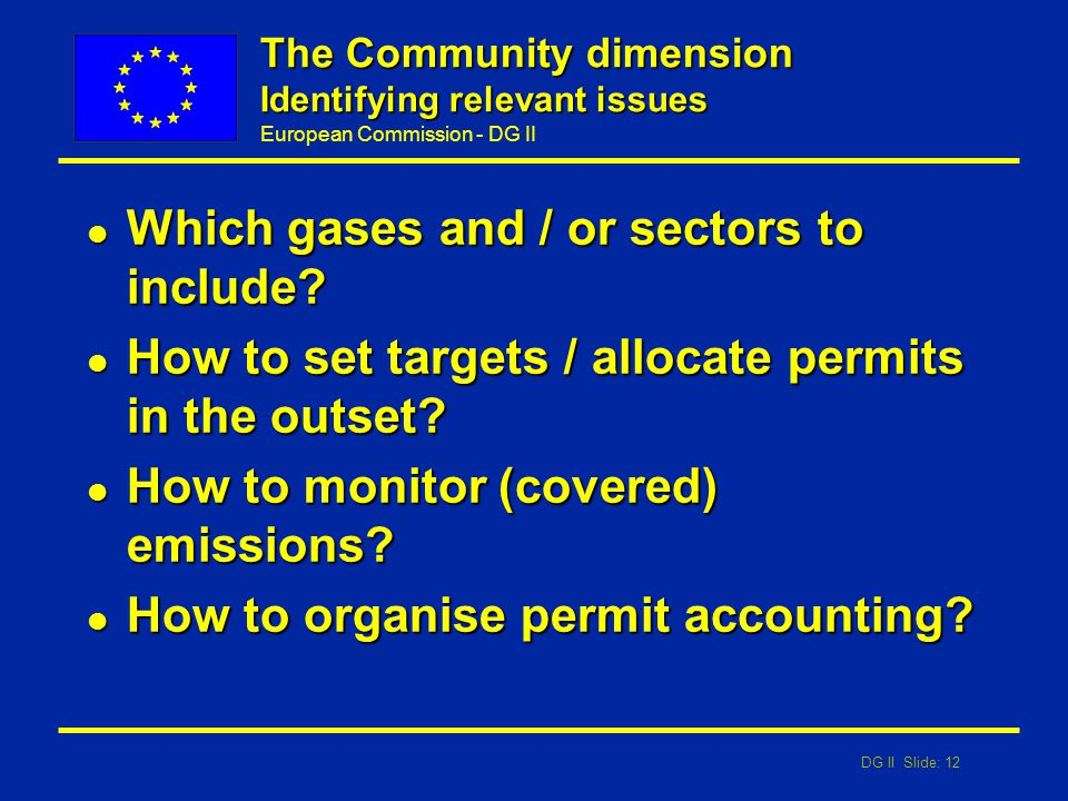 DG II Slide: 12 European Commission - DG II The Community dimension Identifying relevant issues l Which gases and / or sectors to include? l How to se