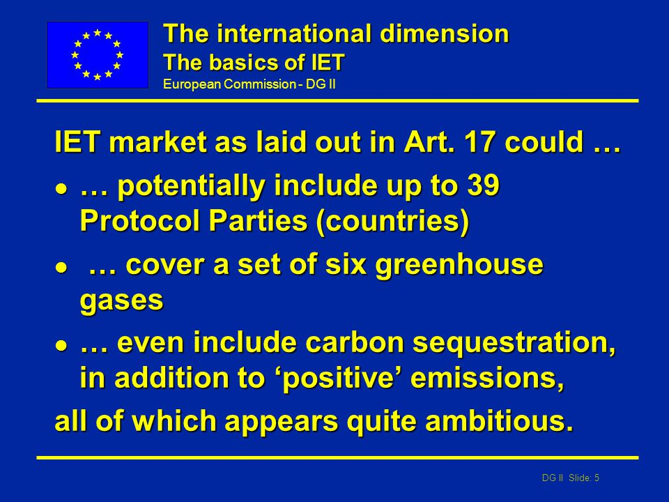 DG II Slide: 5 European Commission - DG II The international dimension The basics of IET IET market as laid out in Art. 17 could … l … potentially inc