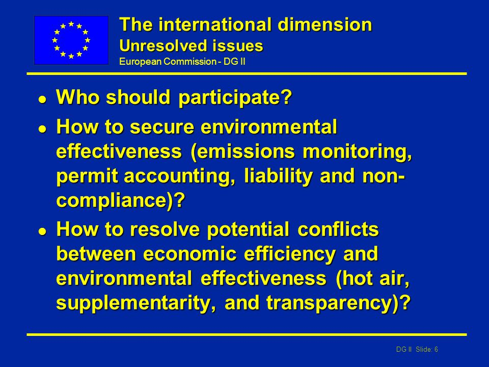 DG II Slide: 6 European Commission - DG II The international dimension Unresolved issues l Who should participate? l How to secure environmental effec