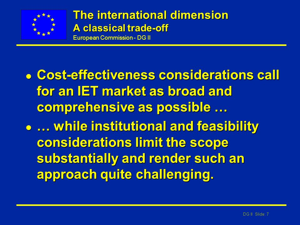 DG II Slide: 7 European Commission - DG II The international dimension A classical trade-off l Cost-effectiveness considerations call for an IET marke