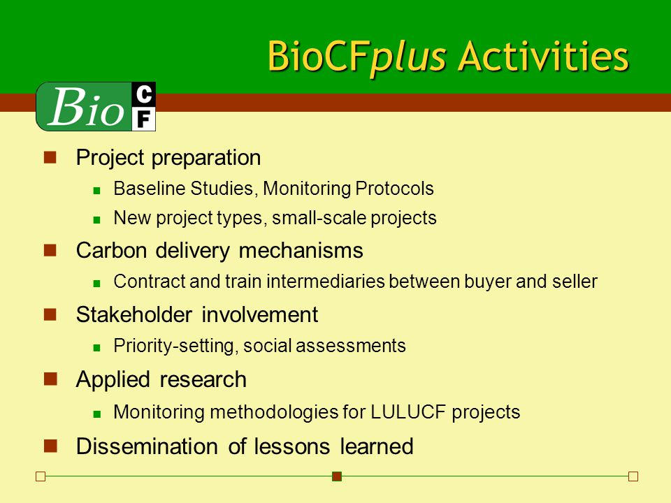 BioCFplus Business Process Multidonor Technical Assistance Program with: General activities agreed upon at the outset Annual work programs and budget submitted to contributors Annual status reports Standard World Bank auditing of trust funds And/or Individual Technical Assistance Programs with their own procedures Multidonor formula preferred to cut transaction costs