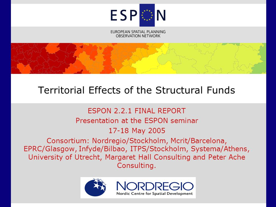Territorial Effects of the Structural Funds ESPON 2.2.1 FINAL REPORT Presentation at the ESPON seminar 17-18 May 2005 Consortium: Nordregio/Stockholm, Mcrit/Barcelona, EPRC/Glasgow, Infyde/Bilbao, ITPS/Stockholm, Systema/Athens, University of Utrecht, Margaret Hall Consulting and Peter Ache Consulting.