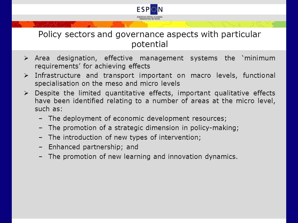 Policy sectors and governance aspects with particular potential  Area designation, effective management systems the 'minimum requirements' for achieving effects  Infrastructure and transport important on macro levels, functional specialisation on the meso and micro levels  Despite the limited quantitative effects, important qualitative effects have been identified relating to a number of areas at the micro level, such as: –The deployment of economic development resources; –The promotion of a strategic dimension in policy-making; –The introduction of new types of intervention; –Enhanced partnership; and –The promotion of new learning and innovation dynamics.