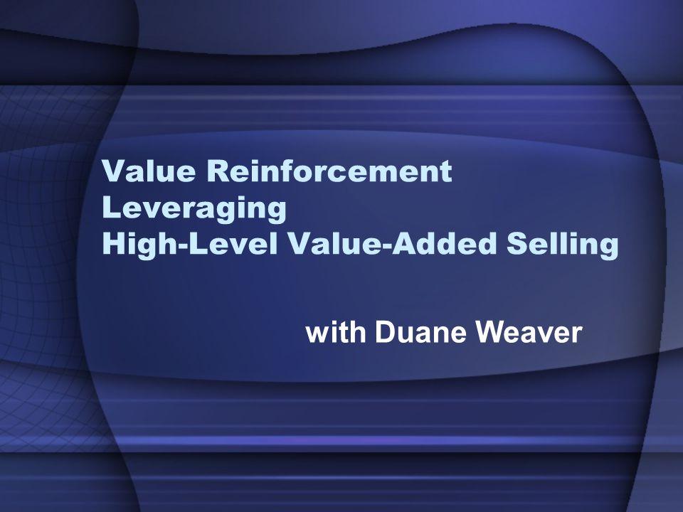 OUTLINE Value Reinforcement –Documentation –Value reminding –Value audit Leveraging –Vertical –Horizontal –Spin Off Hi-Level Value-Added Selling –Defined –Calling on HLDMs (High Level Decision Makers – e.g.