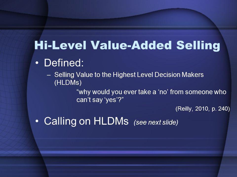 Hi-Level Value-Added Selling Defined: –Selling Value to the Highest Level Decision Makers (HLDMs) why would you ever take a 'no' from someone who can't say 'yes'? (Reilly, 2010, p.