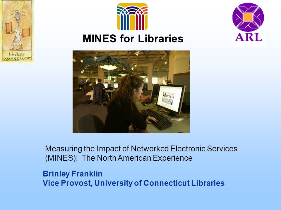 Brinley Franklin Vice Provost, University of Connecticut Libraries MINES for Libraries Measuring the Impact of Networked Electronic Services (MINES):