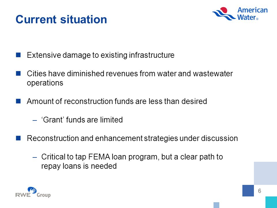 6 Current situation Extensive damage to existing infrastructure Cities have diminished revenues from water and wastewater operations Amount of reconstruction funds are less than desired –'Grant' funds are limited Reconstruction and enhancement strategies under discussion –Critical to tap FEMA loan program, but a clear path to repay loans is needed