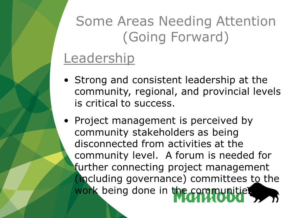 Some Areas Needing Attention (Going Forward) Leadership Strong and consistent leadership at the community, regional, and provincial levels is critical to success.