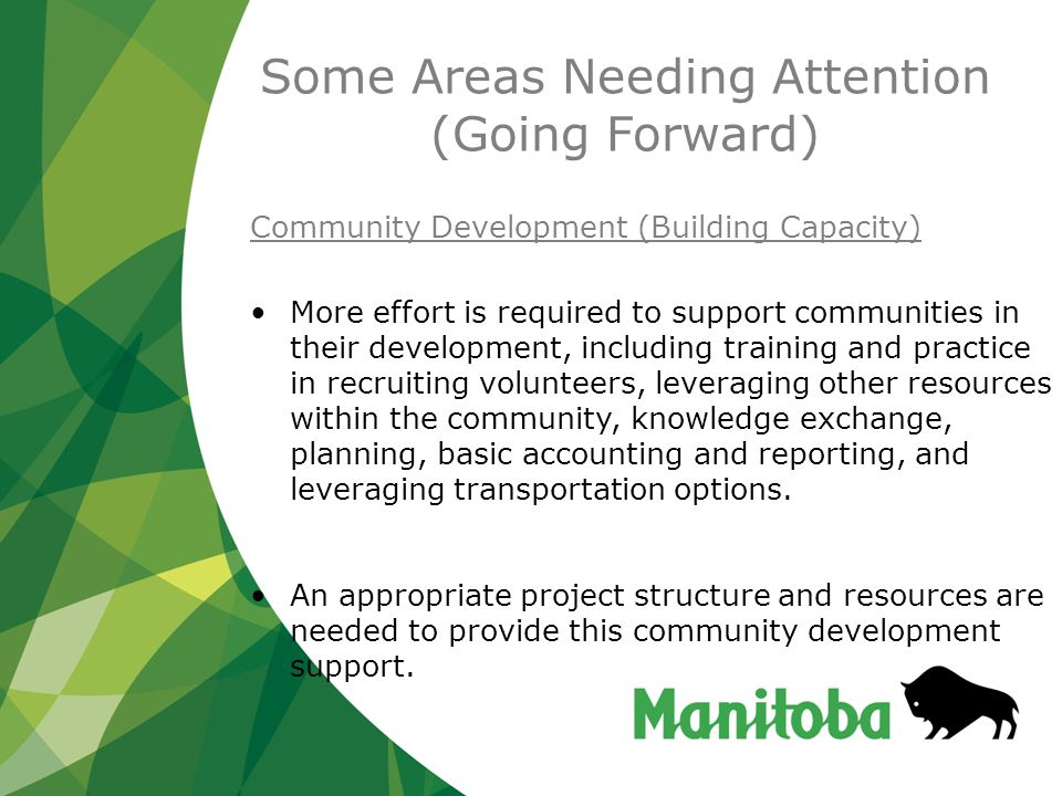Some Areas Needing Attention (Going Forward) Community Development (Building Capacity) More effort is required to support communities in their development, including training and practice in recruiting volunteers, leveraging other resources within the community, knowledge exchange, planning, basic accounting and reporting, and leveraging transportation options.