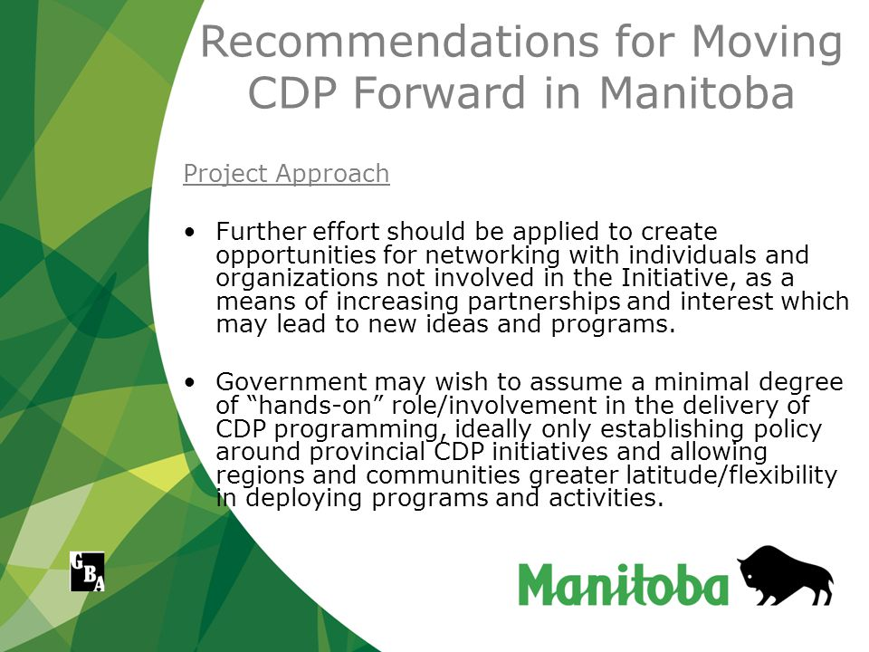 Recommendations for Moving CDP Forward in Manitoba Project Approach Further effort should be applied to create opportunities for networking with individuals and organizations not involved in the Initiative, as a means of increasing partnerships and interest which may lead to new ideas and programs.