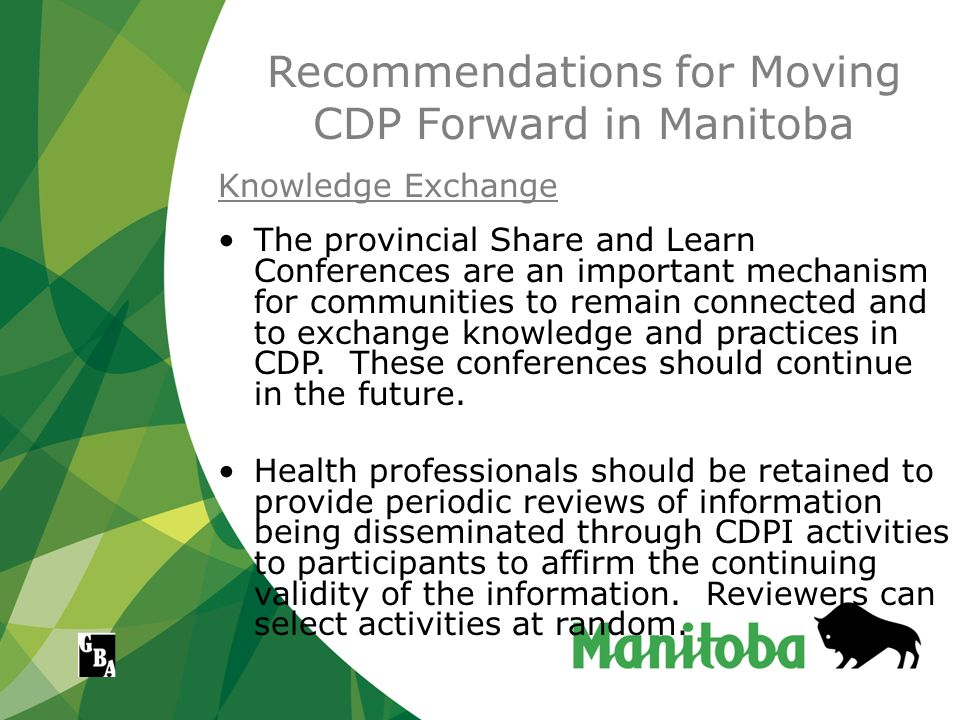 Recommendations for Moving CDP Forward in Manitoba Knowledge Exchange The provincial Share and Learn Conferences are an important mechanism for communities to remain connected and to exchange knowledge and practices in CDP.