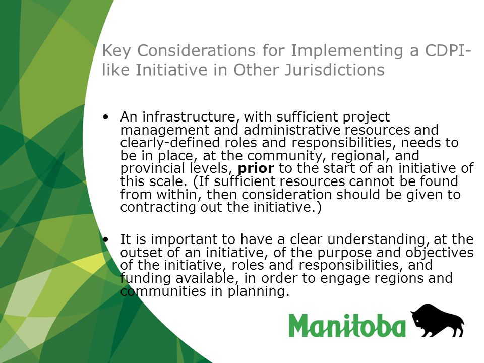 Key Considerations for Implementing a CDPI- like Initiative in Other Jurisdictions An infrastructure, with sufficient project management and administrative resources and clearly-defined roles and responsibilities, needs to be in place, at the community, regional, and provincial levels, prior to the start of an initiative of this scale.