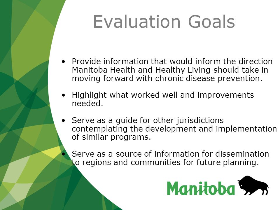 Evaluation Goals Provide information that would inform the direction Manitoba Health and Healthy Living should take in moving forward with chronic disease prevention.