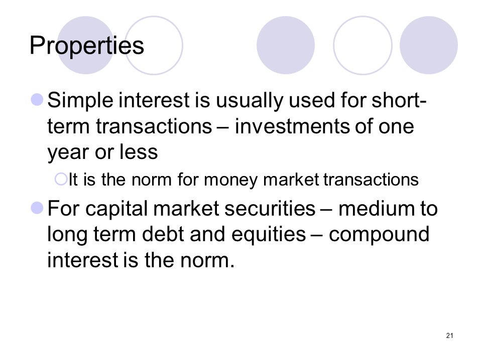 21 Properties Simple interest is usually used for short- term transactions – investments of one year or less  It is the norm for money market transactions For capital market securities – medium to long term debt and equities – compound interest is the norm.