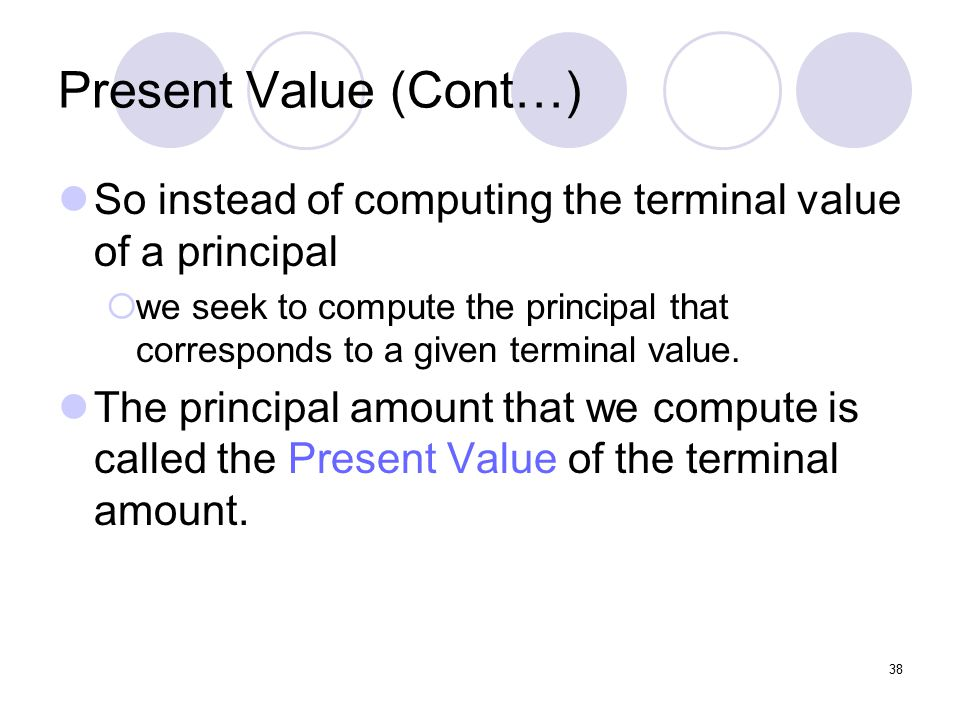 38 Present Value (Cont…) So instead of computing the terminal value of a principal  we seek to compute the principal that corresponds to a given terminal value.
