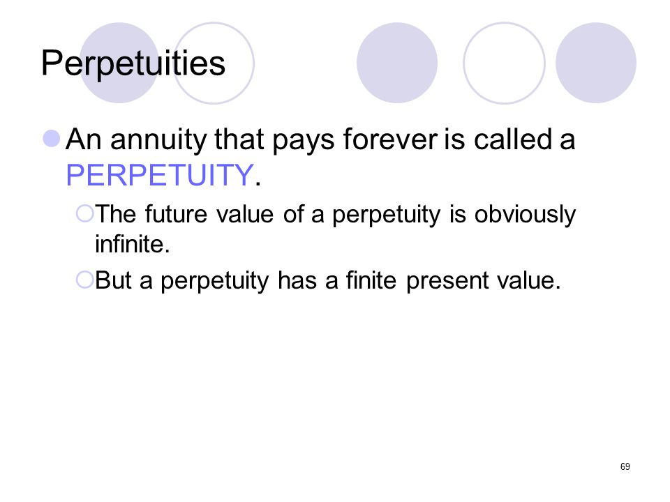 69 Perpetuities An annuity that pays forever is called a PERPETUITY.