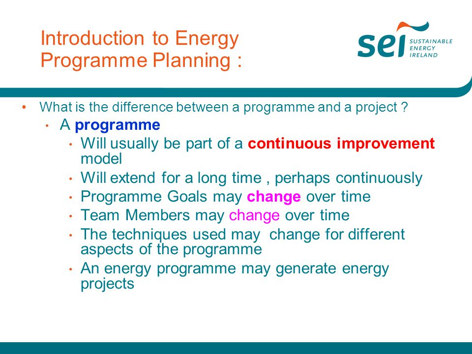Introduction to Energy Programme Planning : What is the difference between a programme and a project ? A programme Will usually be part of a continuou
