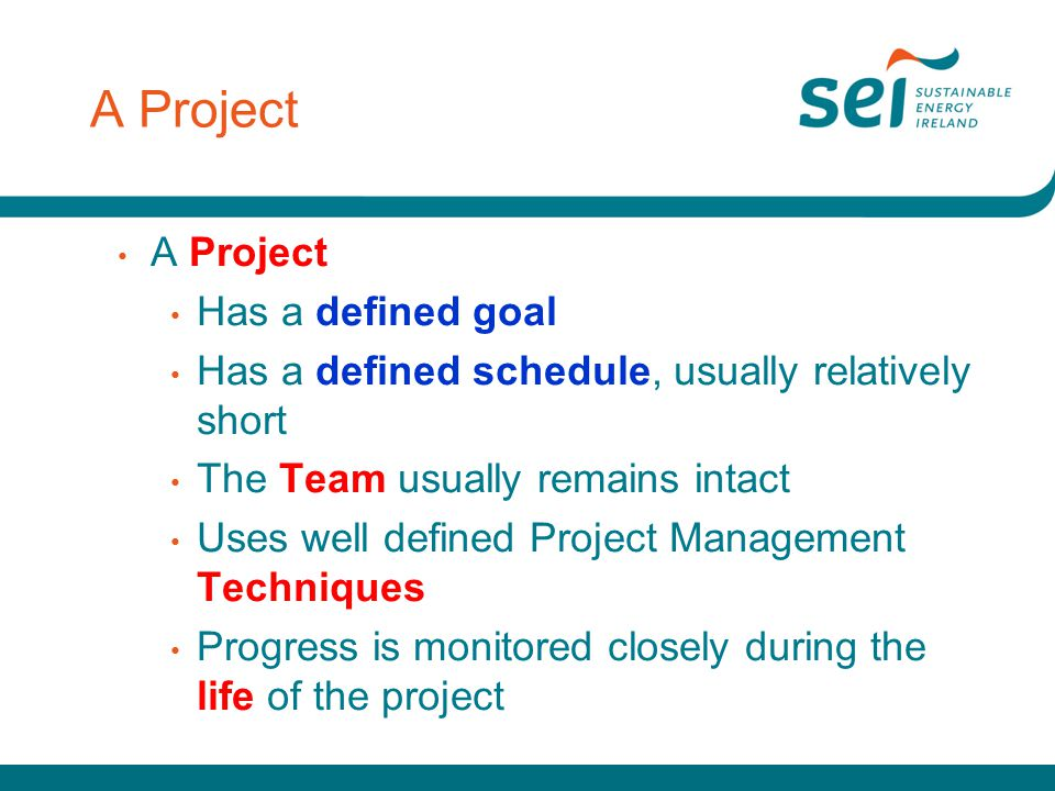 A Project Has a defined goal Has a defined schedule, usually relatively short The Team usually remains intact Uses well defined Project Management Tec