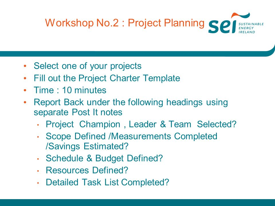 Workshop No.2 : Project Planning Select one of your projects Fill out the Project Charter Template Time : 10 minutes Report Back under the following h