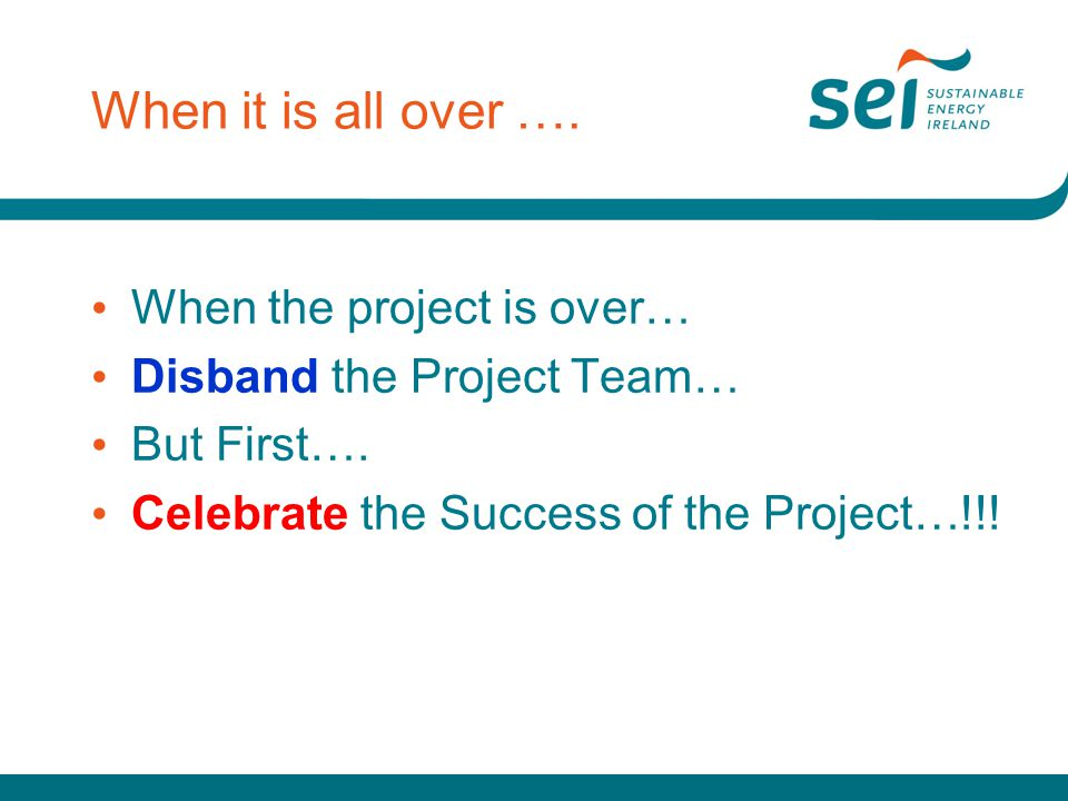 When it is all over …. When the project is over… Disband the Project Team… But First…. Celebrate the Success of the Project…!!!