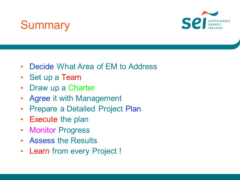 Summary Decide What Area of EM to Address Set up a Team Draw up a Charter Agree it with Management Prepare a Detailed Project Plan Execute the plan Mo