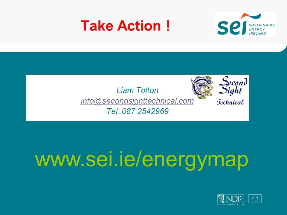 Liam Tolton info@secondsighttechnical.com Tel: 087 2542969 Take Action ! www.sei.ie/energymap Technical