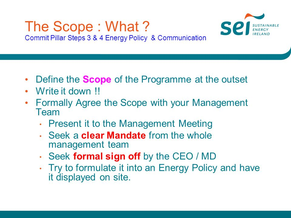 The Scope : What ? Commit Pillar Steps 3 & 4 Energy Policy & Communication Define the Scope of the Programme at the outset Write it down !! Formally A