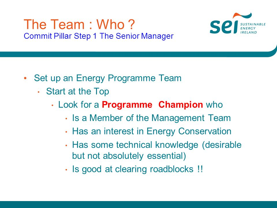 The Team : Who ? Commit Pillar Step 1 The Senior Manager Set up an Energy Programme Team Start at the Top Look for a Programme Champion who Is a Membe