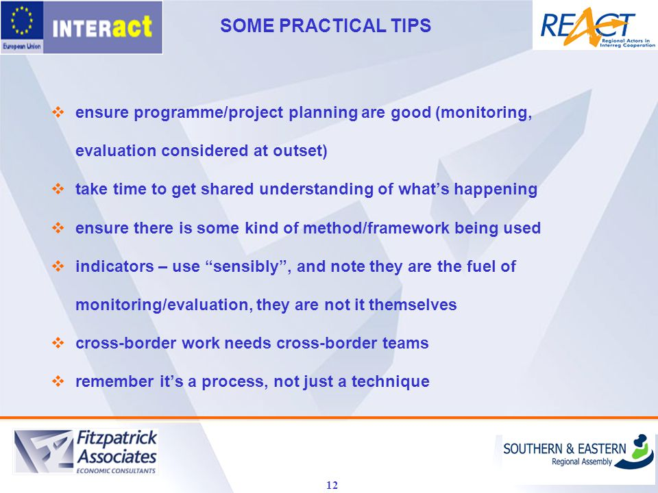 SOME PRACTICAL TIPS 12  ensure programme/project planning are good (monitoring, evaluation considered at outset)  take time to get shared understanding of what's happening  ensure there is some kind of method/framework being used  indicators – use sensibly , and note they are the fuel of monitoring/evaluation, they are not it themselves  cross-border work needs cross-border teams  remember it's a process, not just a technique