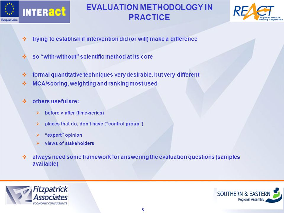EVALUATION METHODOLOGY IN PRACTICE 9  trying to establish if intervention did (or will) make a difference  so with-without scientific method at its core  formal quantitative techniques very desirable, but very different  MCA/scoring, weighting and ranking most used  others useful are:  before v after (time-series)  places that do, don't have ( control group )  expert opinion  views of stakeholders  always need some framework for answering the evaluation questions (samples available)