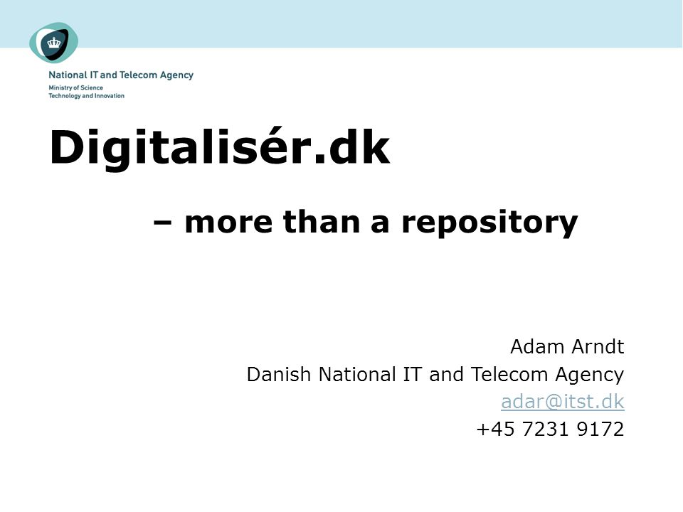 Digitalisér.dk – more than a repository Adam Arndt Danish National IT and Telecom Agency adar@itst.dk +45 7231 9172