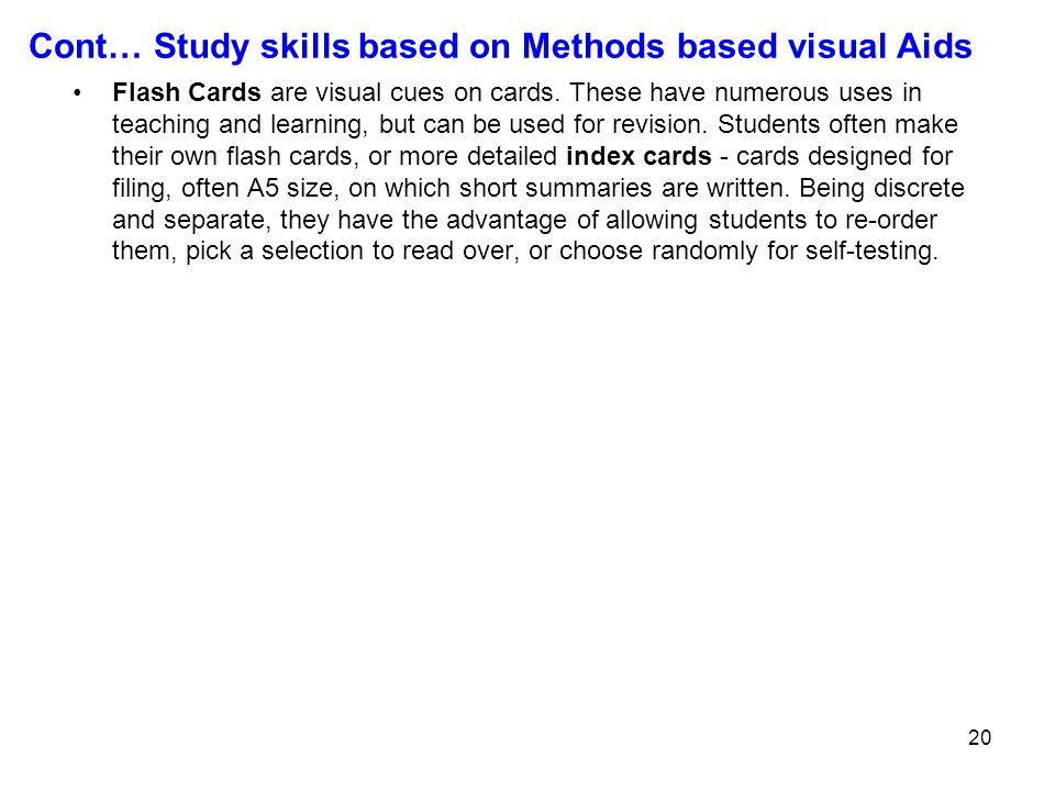 20 Cont… Study skills based on Methods based visual Aids Flash Cards are visual cues on cards. These have numerous uses in teaching and learning, but