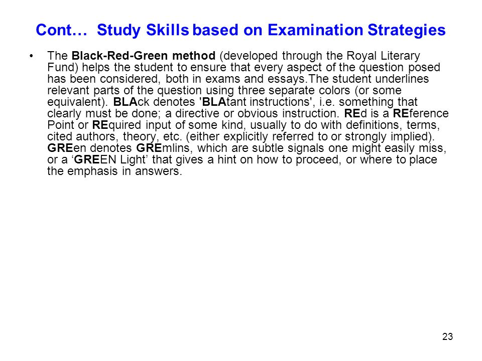 23 Cont… Study Skills based on Examination Strategies The Black-Red-Green method (developed through the Royal Literary Fund) helps the student to ensu
