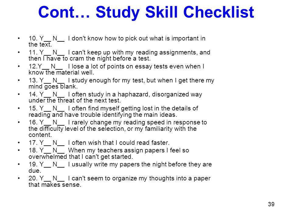 39 Cont… Study Skill Checklist 10. Y__ N__ I don't know how to pick out what is important in the text. 11. Y__ N__ I can't keep up with my reading ass
