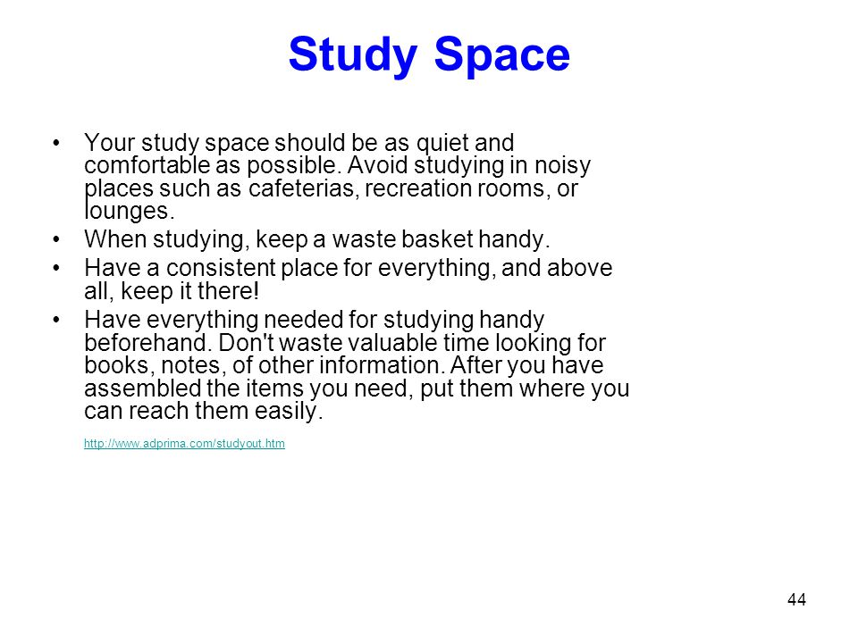 44 Study Space Your study space should be as quiet and comfortable as possible. Avoid studying in noisy places such as cafeterias, recreation rooms, o