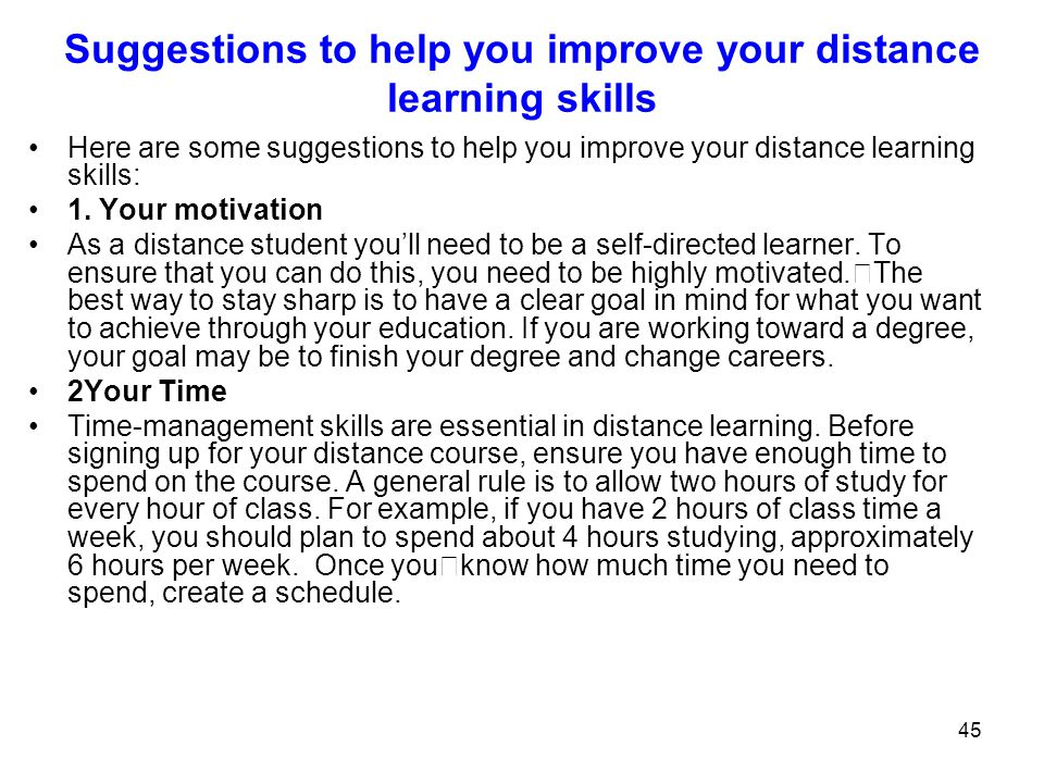 45 Suggestions to help you improve your distance learning skills Here are some suggestions to help you improve your distance learning skills: 1. Your