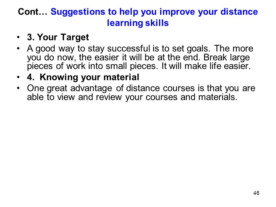 46 Cont… Suggestions to help you improve your distance learning skills 3. Your Target A good way to stay successful is to set goals. The more you do n
