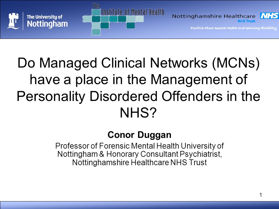 Positive about mental health and learning disability 1 Do Managed Clinical Networks (MCNs) have a place in the Management of Personality Disordered Offenders in the NHS.