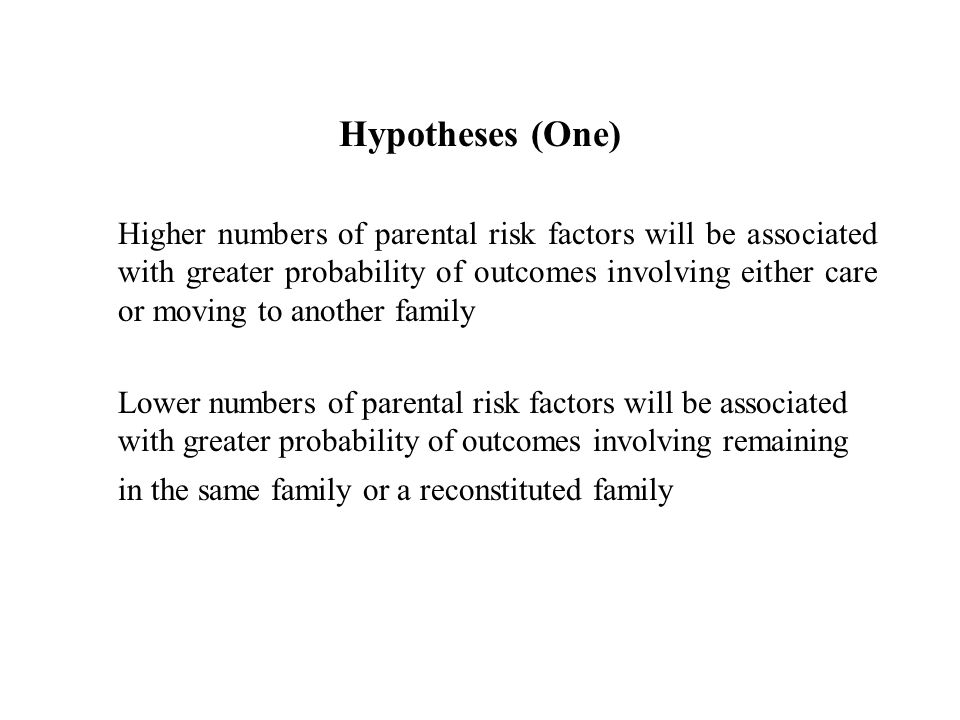 Hypotheses (One) Higher numbers of parental risk factors will be associated with greater probability of outcomes involving either care or moving to another family Lower numbers of parental risk factors will be associated with greater probability of outcomes involving remaining in the same family or a reconstituted family