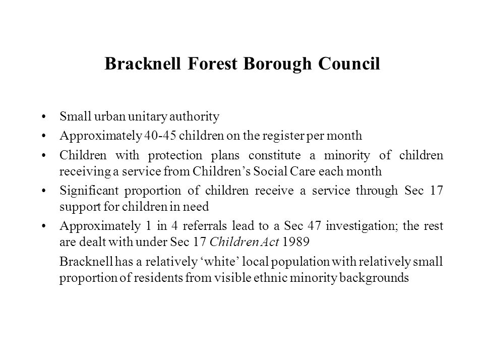 Bracknell Forest Borough Council Small urban unitary authority Approximately 40-45 children on the register per month Children with protection plans constitute a minority of children receiving a service from Children's Social Care each month Significant proportion of children receive a service through Sec 17 support for children in need Approximately 1 in 4 referrals lead to a Sec 47 investigation; the rest are dealt with under Sec 17 Children Act 1989 Bracknell has a relatively 'white' local population with relatively small proportion of residents from visible ethnic minority backgrounds