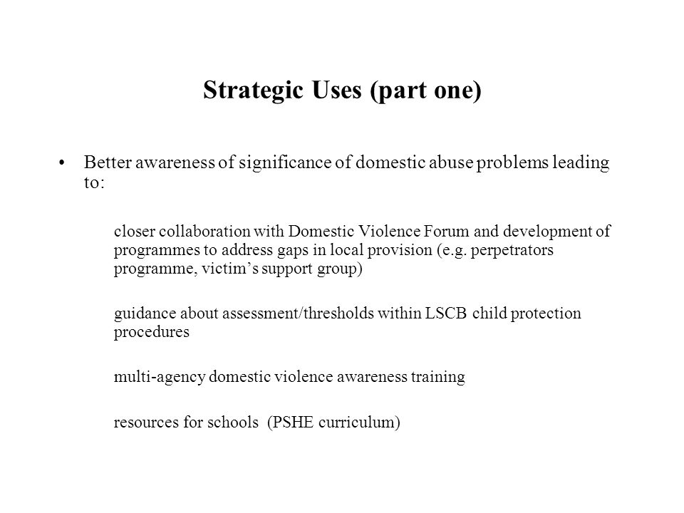 Strategic Uses (part one) Better awareness of significance of domestic abuse problems leading to: closer collaboration with Domestic Violence Forum and development of programmes to address gaps in local provision (e.g.