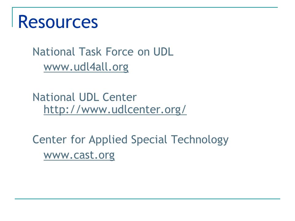 Resources National Task Force on UDL www.udl4all.org National UDL Center http://www.udlcenter.org/ http://www.udlcenter.org/ Center for Applied Specia