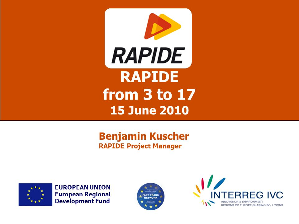 RAPIDE from 3 to 17 15 June 2010 EUROPEAN UNION European Regional Development Fund Benjamin Kuscher RAPIDE Project Manager