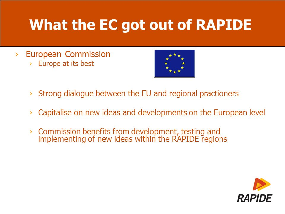 What the EC got out of RAPIDE ›European Commission ›Europe at its best ›Strong dialogue between the EU and regional practioners ›Capitalise on new ideas and developments on the European level ›Commission benefits from development, testing and implementing of new ideas within the RAPIDE regions