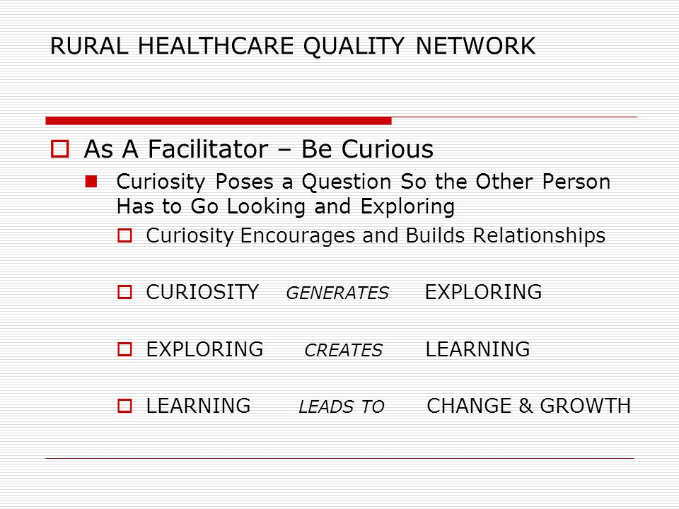 RURAL HEALTHCARE QUALITY NETWORK  As A Facilitator – Be Curious Curiosity Poses a Question So the Other Person Has to Go Looking and Exploring  Curiosity Encourages and Builds Relationships  CURIOSITY GENERATES EXPLORING  EXPLORING CREATES LEARNING  LEARNING LEADS TO CHANGE & GROWTH