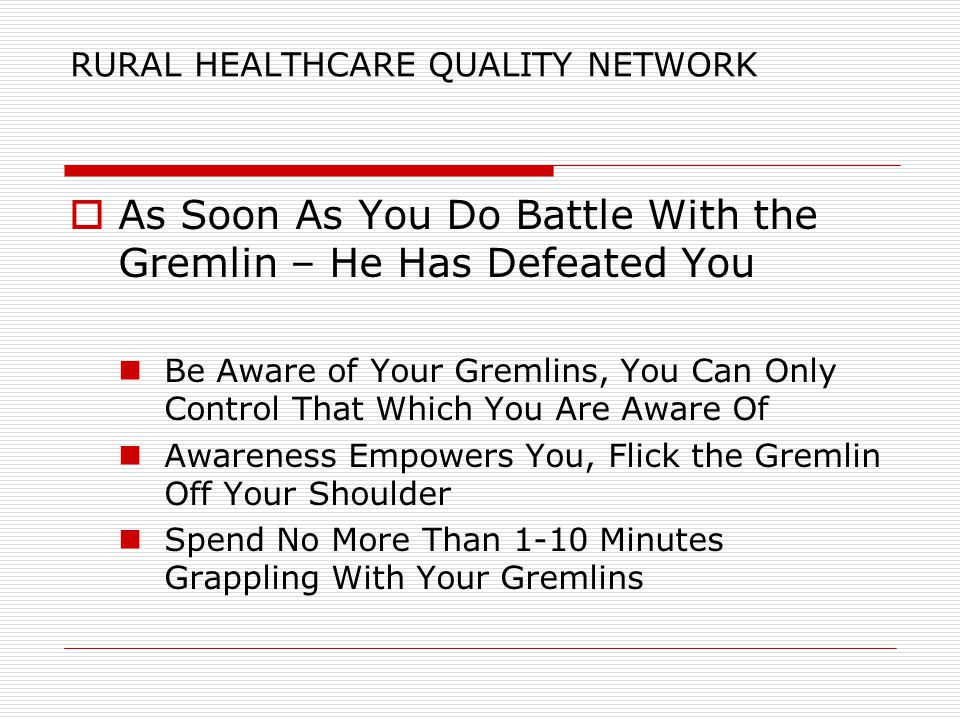 RURAL HEALTHCARE QUALITY NETWORK  As Soon As You Do Battle With the Gremlin – He Has Defeated You Be Aware of Your Gremlins, You Can Only Control That Which You Are Aware Of Awareness Empowers You, Flick the Gremlin Off Your Shoulder Spend No More Than 1-10 Minutes Grappling With Your Gremlins